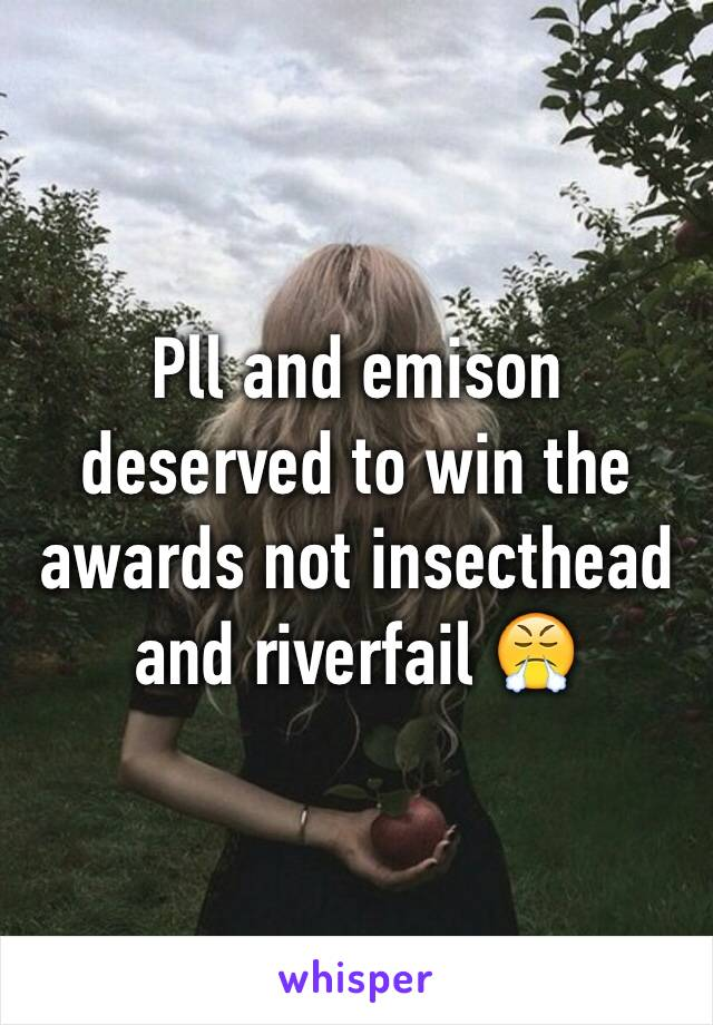 Pll and emison deserved to win the awards not insecthead and riverfail 😤