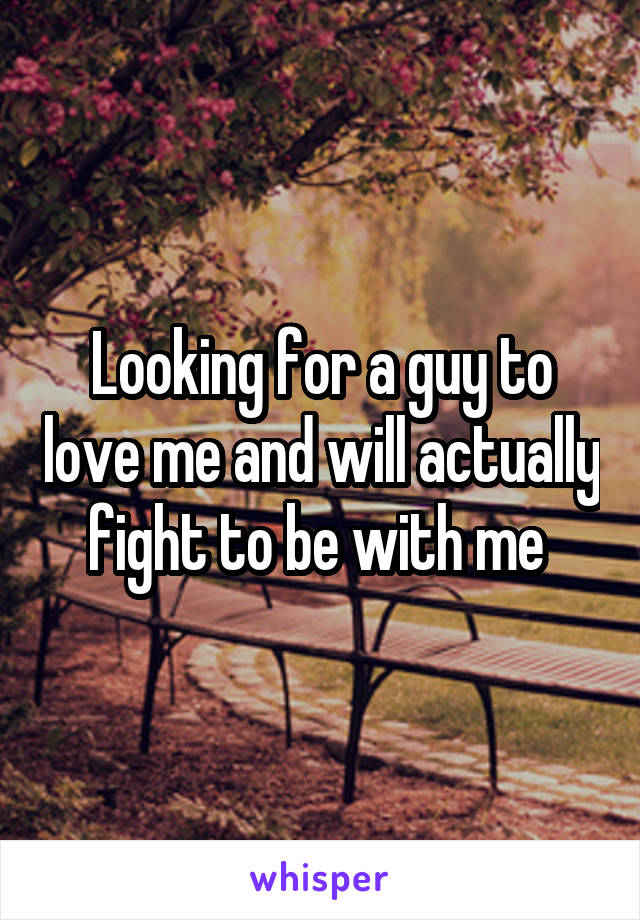 Looking for a guy to love me and will actually fight to be with me