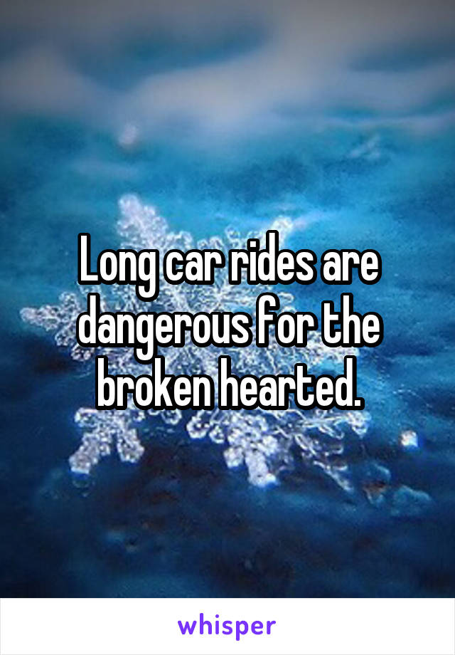 Long car rides are dangerous for the broken hearted.
