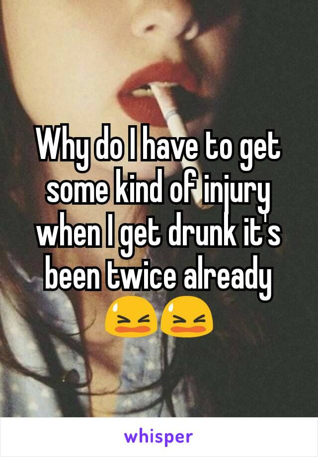 Why do I have to get some kind of injury when I get drunk it's been twice already 😫😫