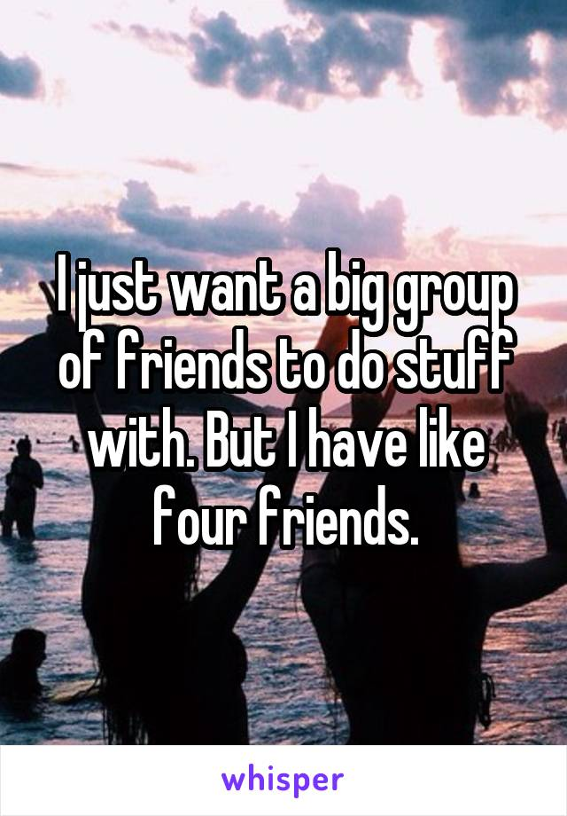 I just want a big group of friends to do stuff with. But I have like four friends.
