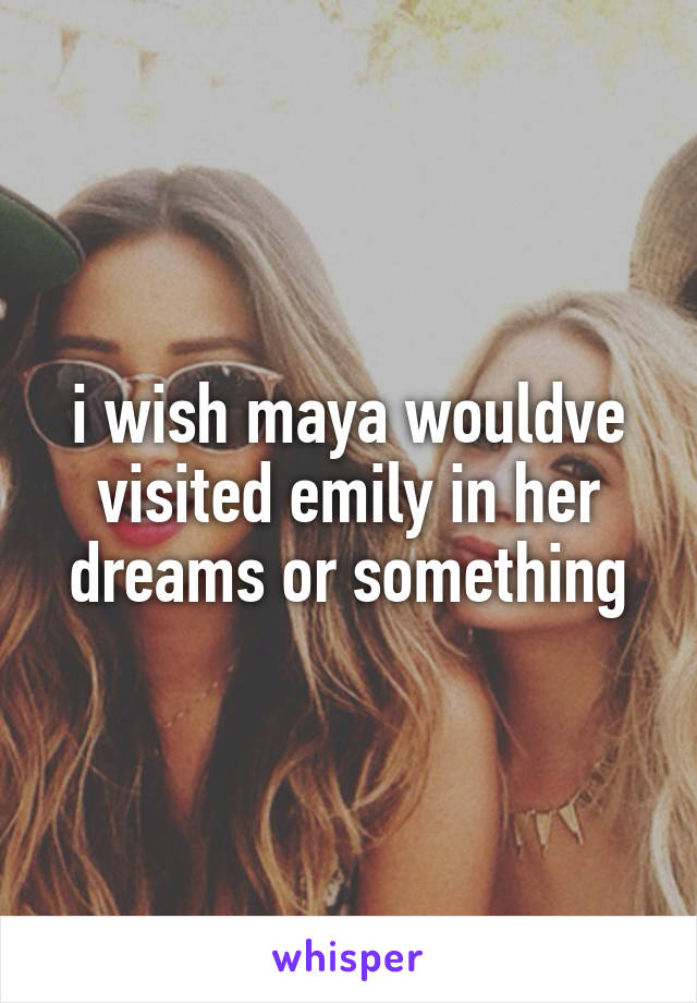i wish maya wouldve visited emily in her dreams or something