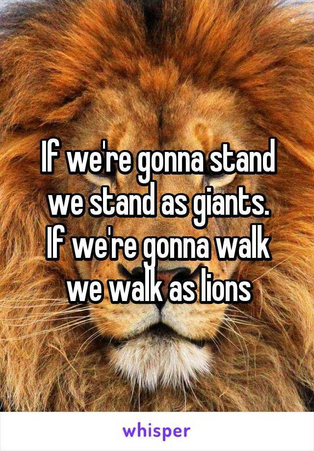 If we're gonna stand we stand as giants. If we're gonna walk we walk as lions