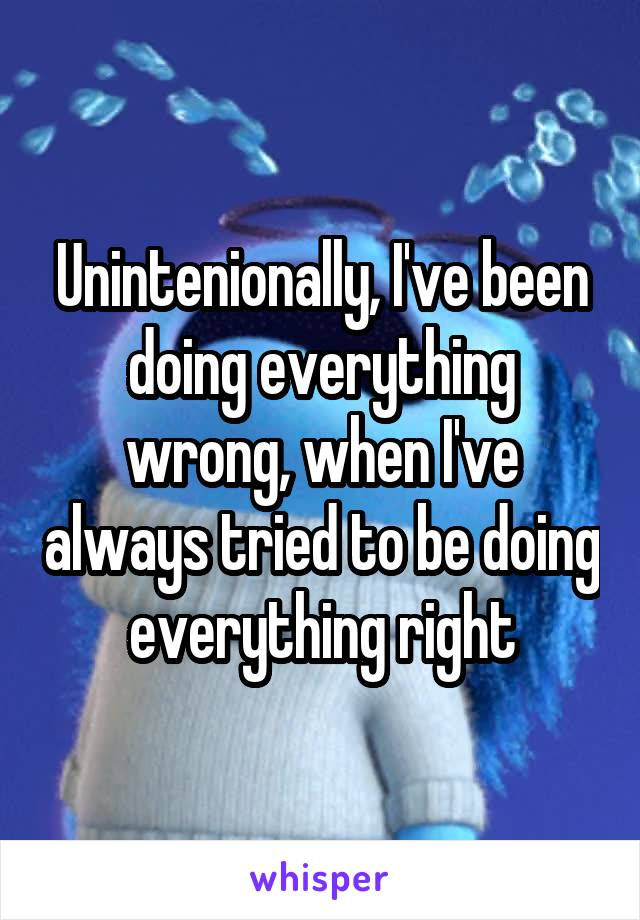 Unintenionally, I've been doing everything wrong, when I've always tried to be doing everything right