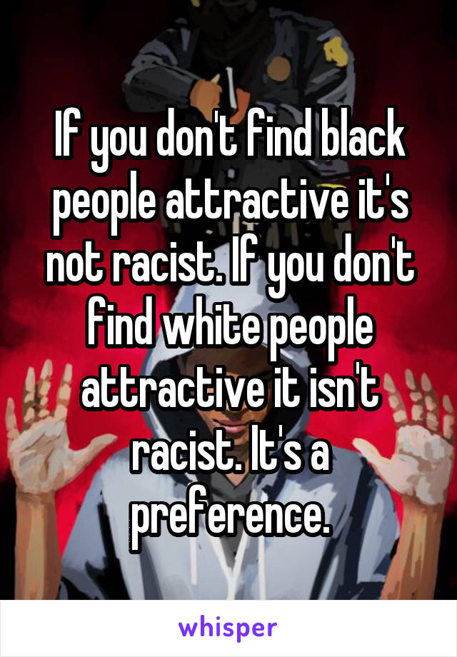 If you don't find black people attractive it's not racist. If you don't find white people attractive it isn't racist. It's a preference.