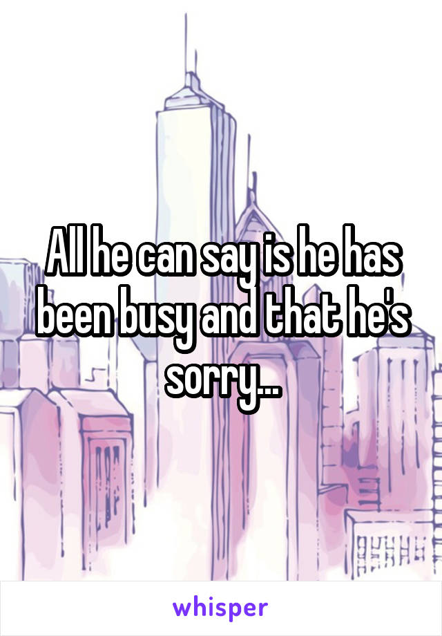 All he can say is he has been busy and that he's sorry...