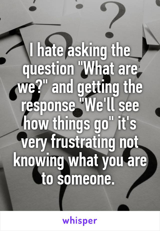 """I hate asking the question """"What are we?"""" and getting the response """"We'll see how things go"""" it's very frustrating not knowing what you are to someone."""