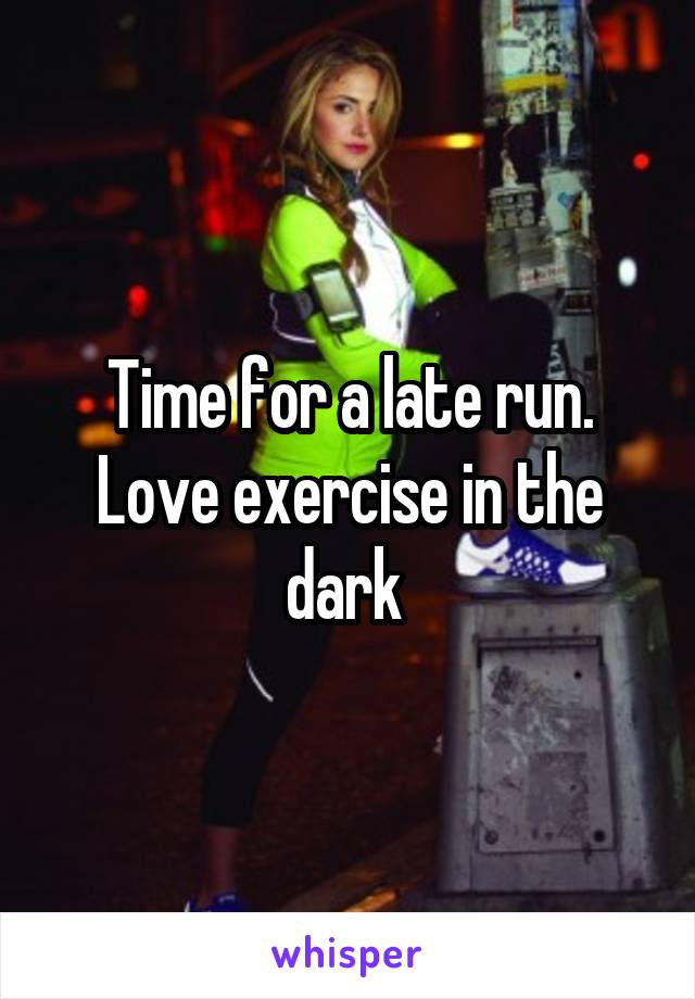 Time for a late run. Love exercise in the dark