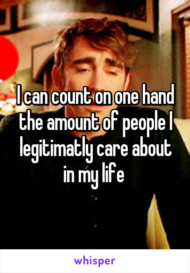 I can count on one hand the amount of people I legitimatly care about in my life