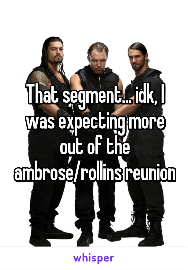That segment... idk, I was expecting more out of the ambrose/rollins reunion