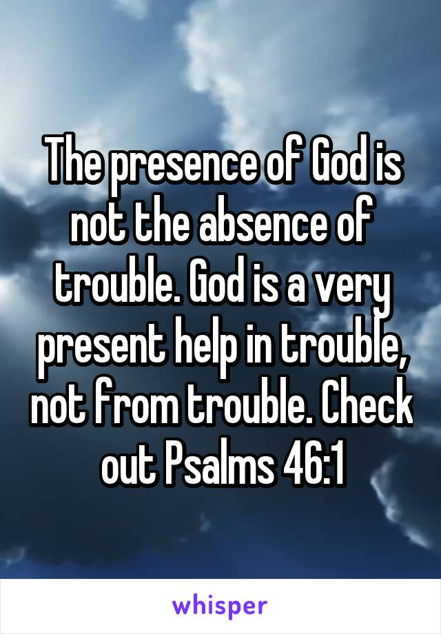 The presence of God is not the absence of trouble. God is a very present help in trouble, not from trouble. Check out Psalms 46:1