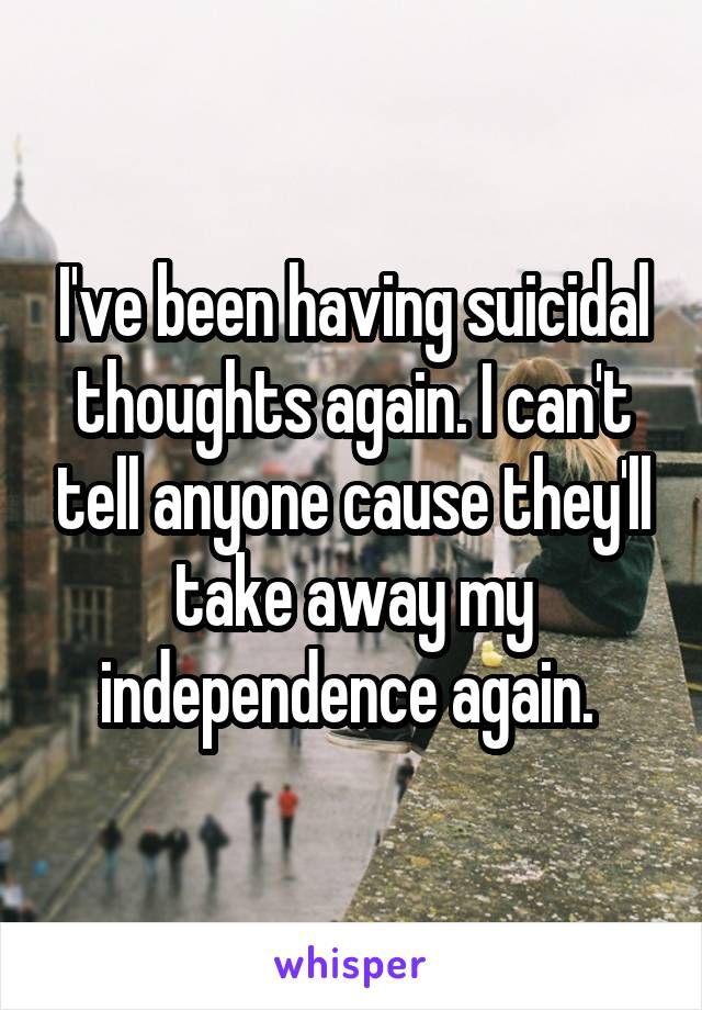 I've been having suicidal thoughts again. I can't tell anyone cause they'll take away my independence again.