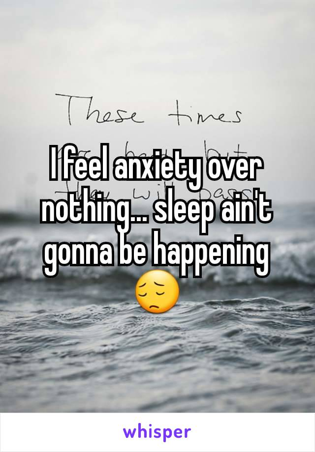 I feel anxiety over nothing... sleep ain't gonna be happening 😔