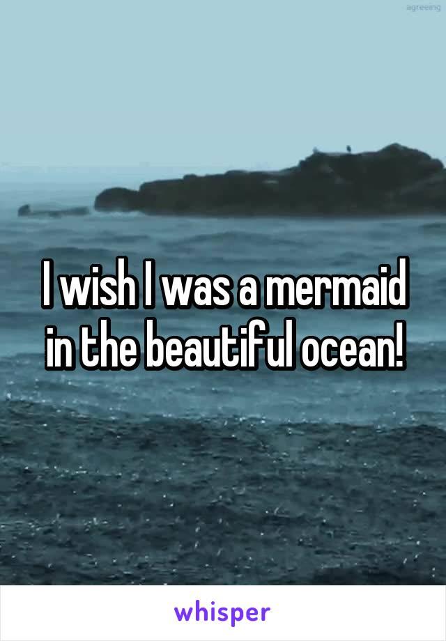 I wish I was a mermaid in the beautiful ocean!