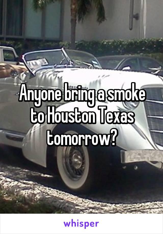 Anyone bring a smoke to Houston Texas tomorrow?