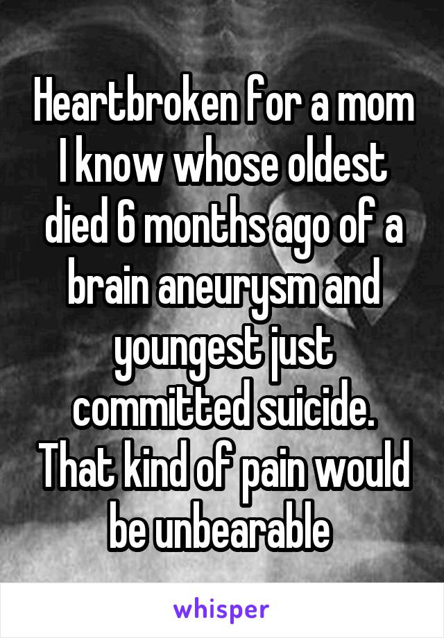 Heartbroken for a mom I know whose oldest died 6 months ago of a brain aneurysm and youngest just committed suicide. That kind of pain would be unbearable