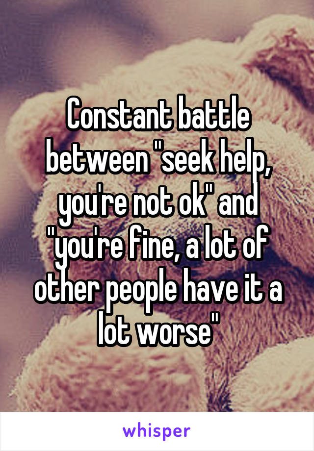 """Constant battle between """"seek help, you're not ok"""" and """"you're fine, a lot of other people have it a lot worse"""""""