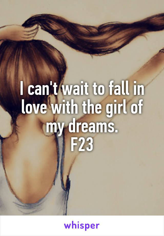 I can't wait to fall in love with the girl of my dreams. F23