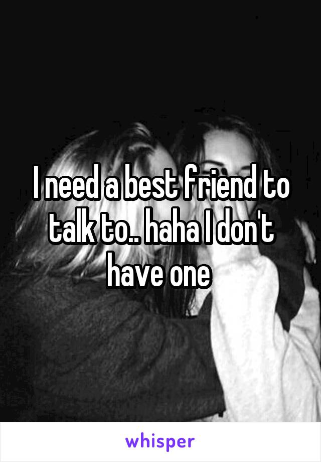 I need a best friend to talk to.. haha I don't have one