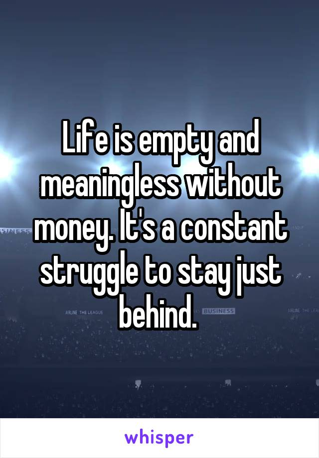Life is empty and meaningless without money. It's a constant struggle to stay just behind.