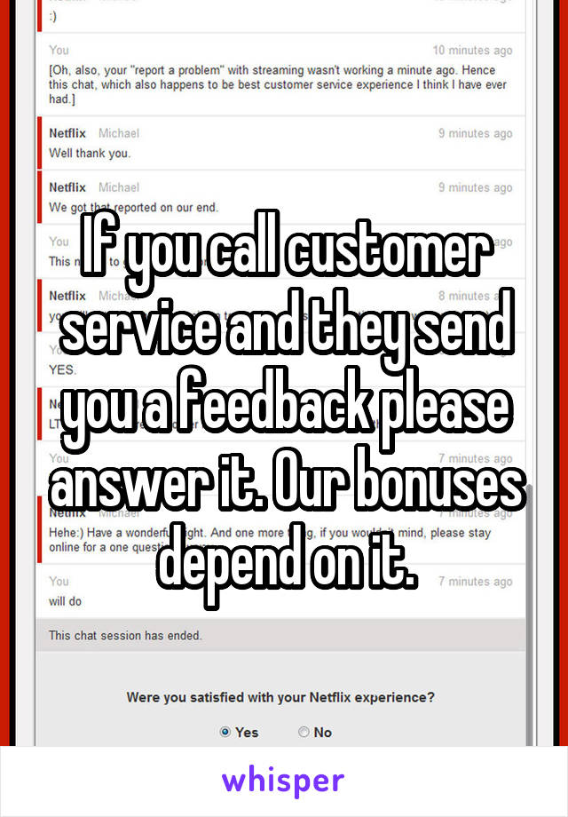 If you call customer service and they send you a feedback please answer it. Our bonuses depend on it.