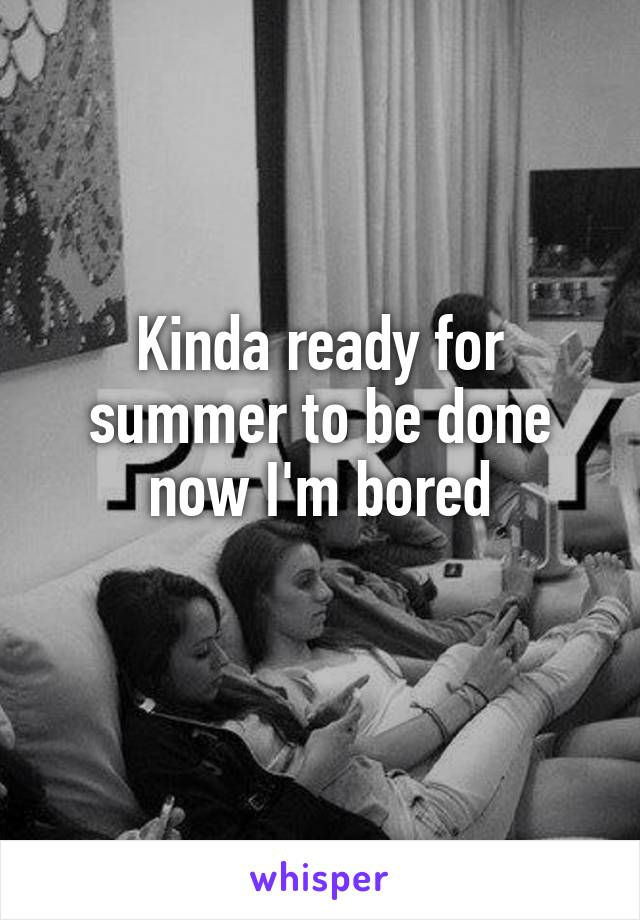 Kinda ready for summer to be done now I'm bored