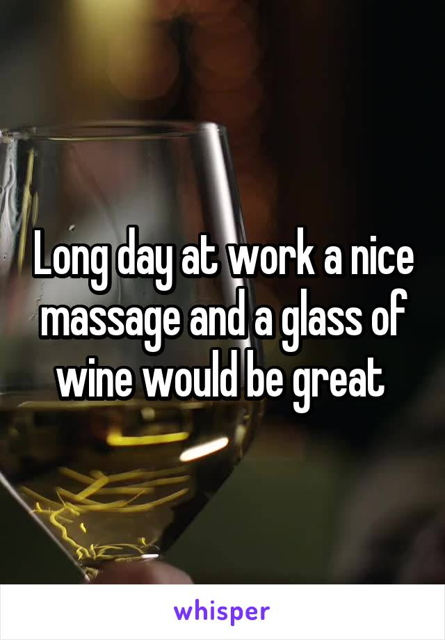 Long day at work a nice massage and a glass of wine would be great