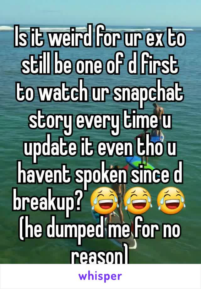 Is it weird for ur ex to still be one of d first to watch ur snapchat story every time u update it even tho u havent spoken since d breakup? 😂😂😂(he dumped me for no reason)