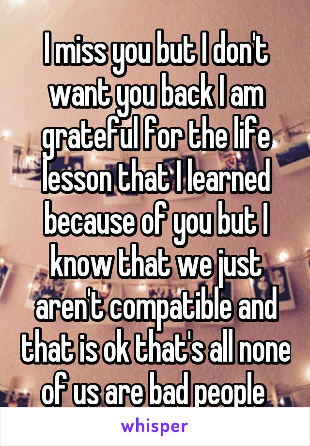 I miss you but I don't want you back I am grateful for the life lesson that I learned because of you but I know that we just aren't compatible and that is ok that's all none of us are bad people