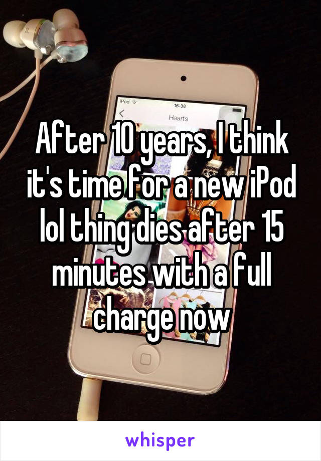 After 10 years, I think it's time for a new iPod lol thing dies after 15 minutes with a full charge now