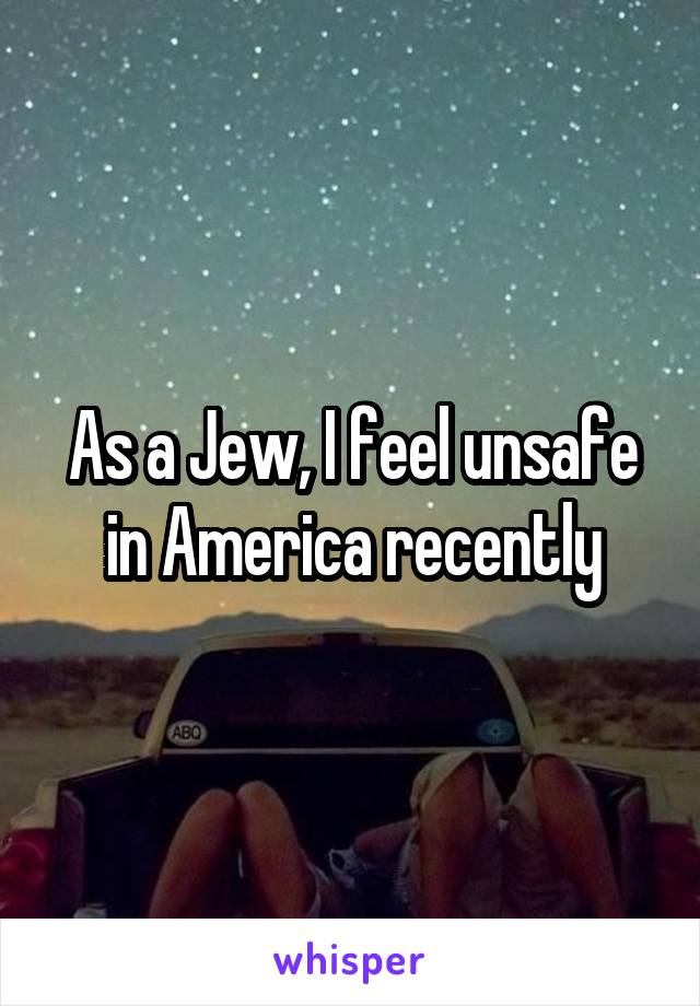 As a Jew, I feel unsafe in America recently