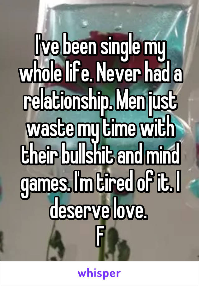 I've been single my whole life. Never had a relationship. Men just waste my time with their bullshit and mind games. I'm tired of it. I deserve love.  F