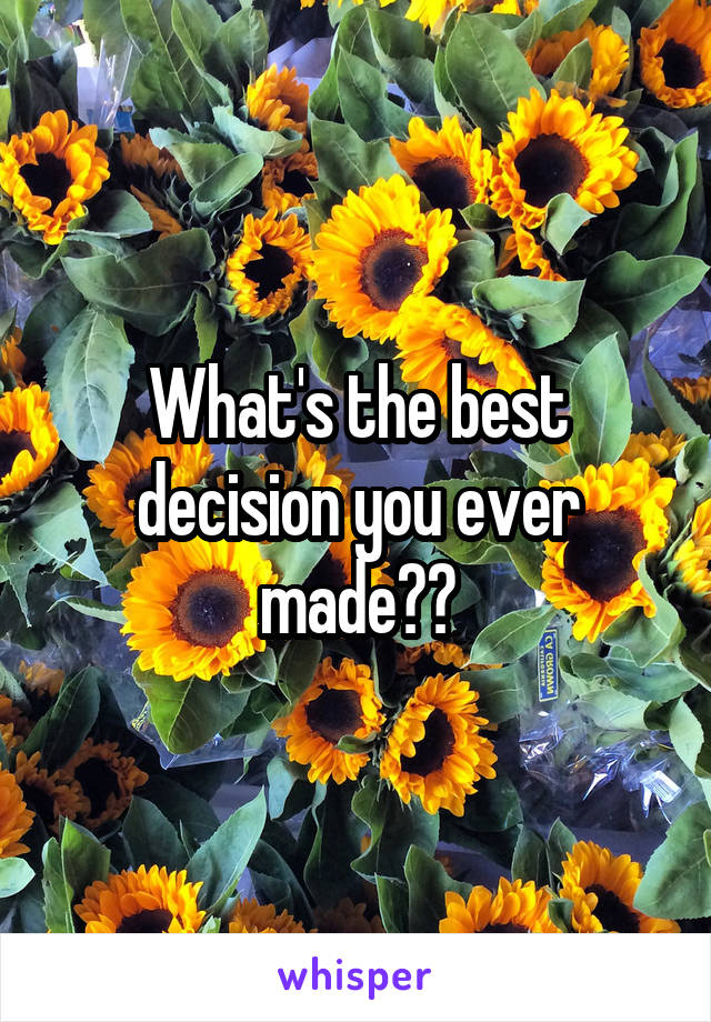 What's the best decision you ever made??