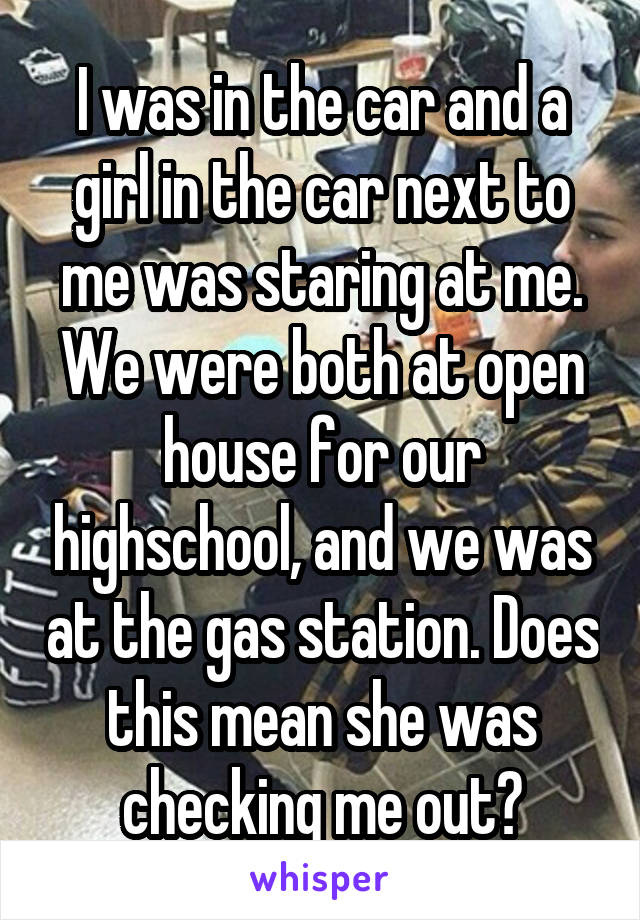 I was in the car and a girl in the car next to me was staring at me. We were both at open house for our highschool, and we was at the gas station. Does this mean she was checking me out?