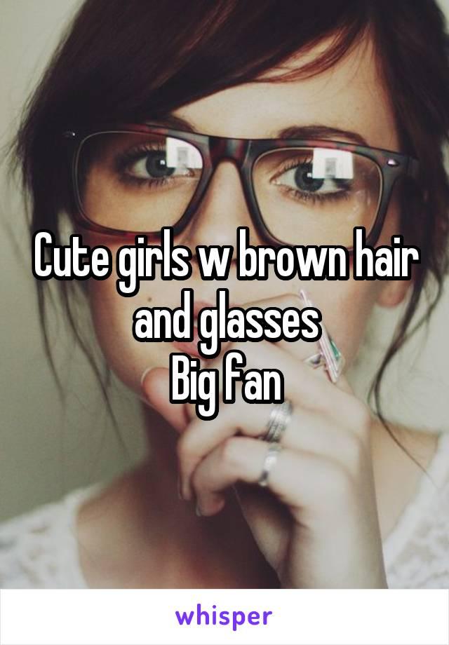 Cute girls w brown hair and glasses Big fan