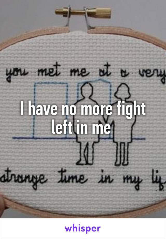 I have no more fight left in me