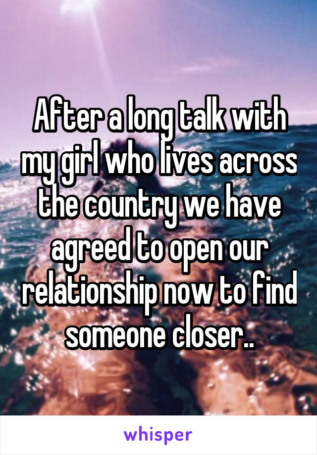 After a long talk with my girl who lives across the country we have agreed to open our relationship now to find someone closer..