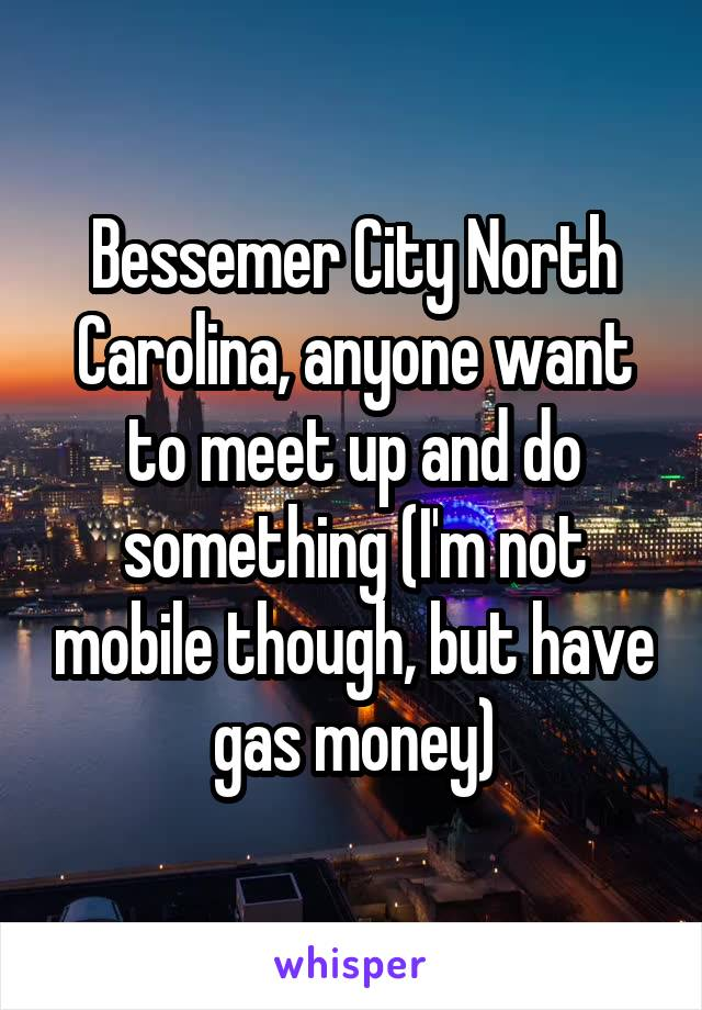 Bessemer City North Carolina, anyone want to meet up and do something (I'm not mobile though, but have gas money)