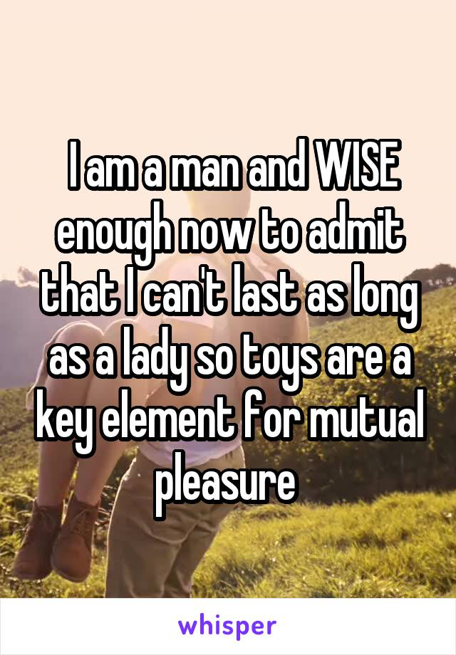 I am a man and WISE enough now to admit that I can't last as long as a lady so toys are a key element for mutual pleasure