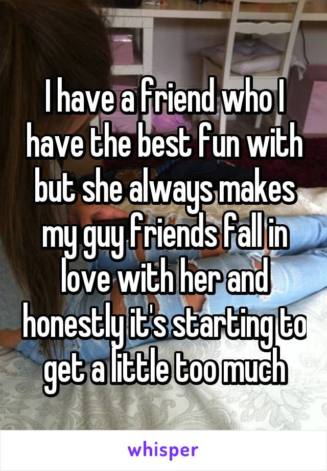I have a friend who I have the best fun with but she always makes my guy friends fall in love with her and honestly it's starting to get a little too much