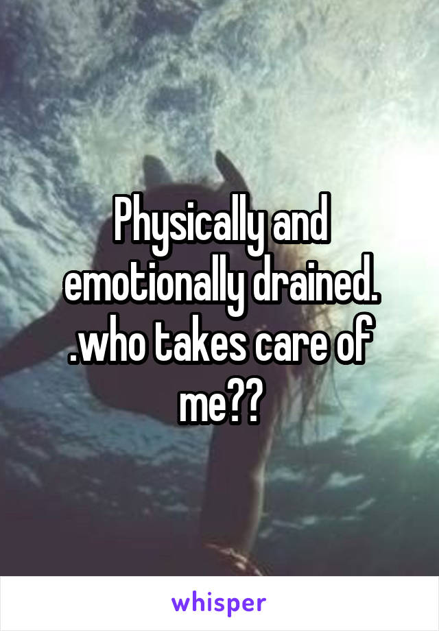 Physically and emotionally drained. .who takes care of me??