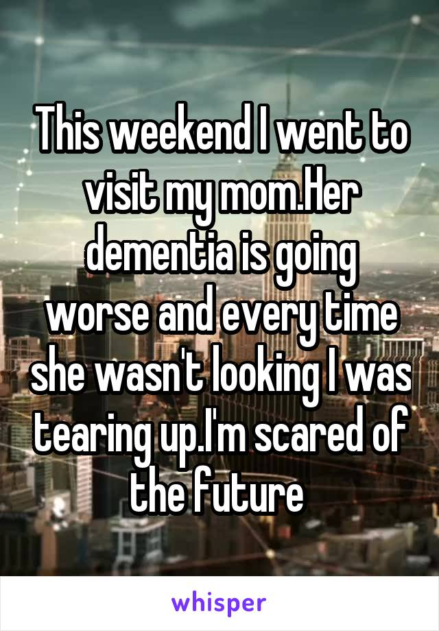 This weekend I went to visit my mom.Her dementia is going worse and every time she wasn't looking I was tearing up.I'm scared of the future