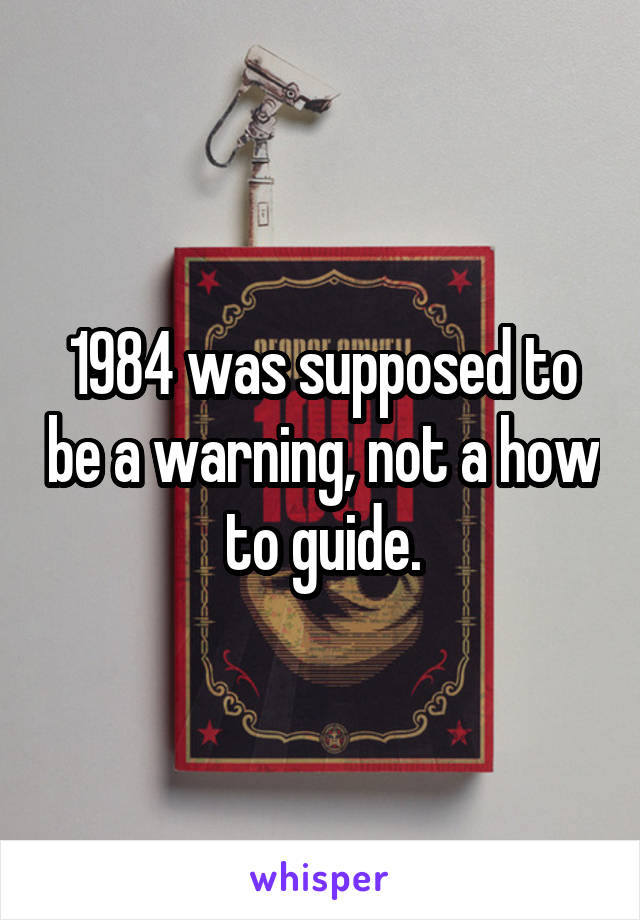 1984 was supposed to be a warning, not a how to guide.