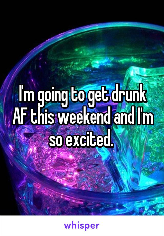 I'm going to get drunk AF this weekend and I'm so excited.