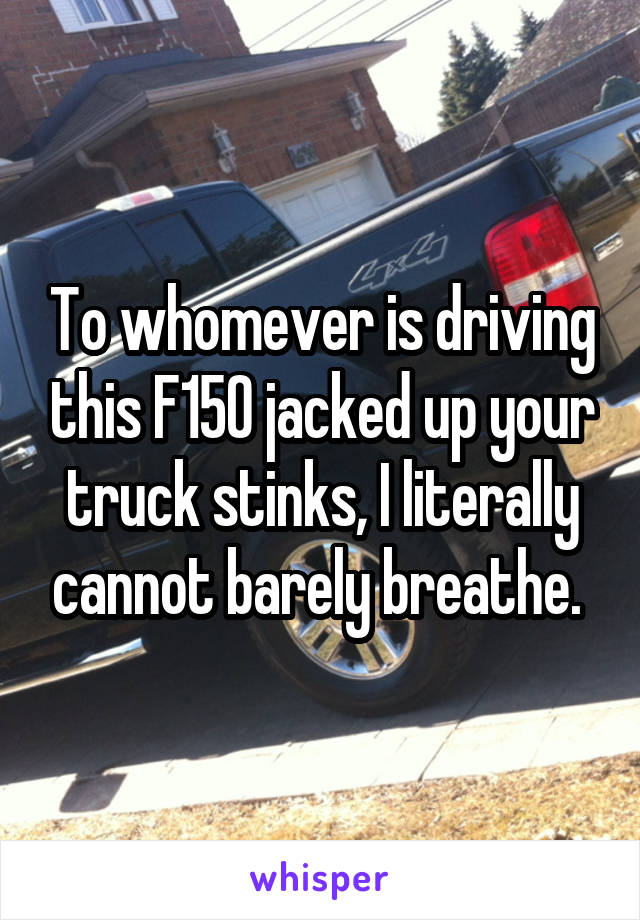To whomever is driving this F150 jacked up your truck stinks, I literally cannot barely breathe.