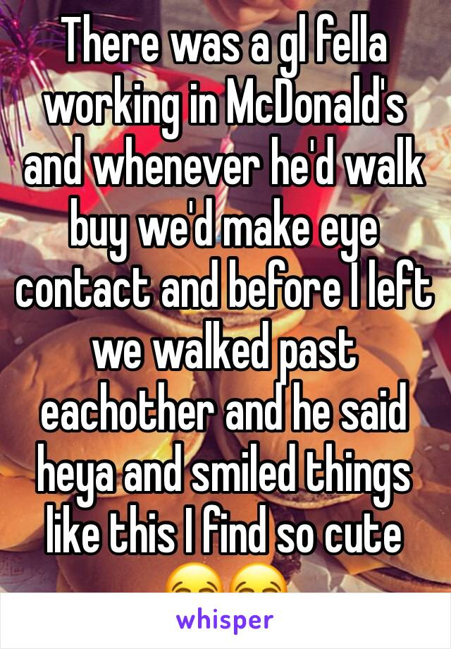 There was a gl fella working in McDonald's and whenever he'd walk buy we'd make eye contact and before I left we walked past eachother and he said heya and smiled things like this I find so cute 😂😂