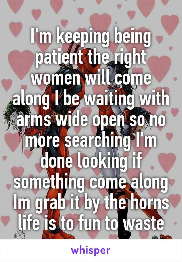 I'm keeping being patient the right women will come along I be waiting with arms wide open so no more searching I'm done looking if something come along Im grab it by the horns life is to fun to waste