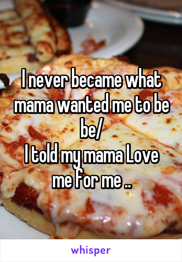 I never became what mama wanted me to be be/ I told my mama Love me for me ..