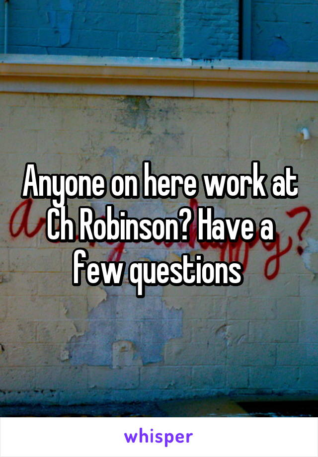 Anyone on here work at Ch Robinson? Have a few questions
