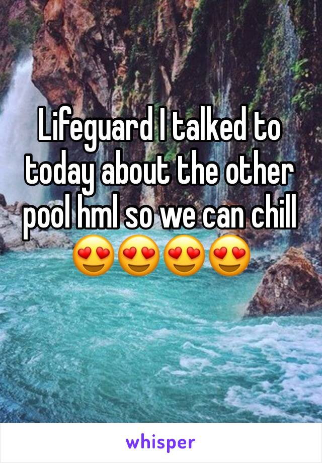 Lifeguard I talked to today about the other pool hml so we can chill  😍😍😍😍